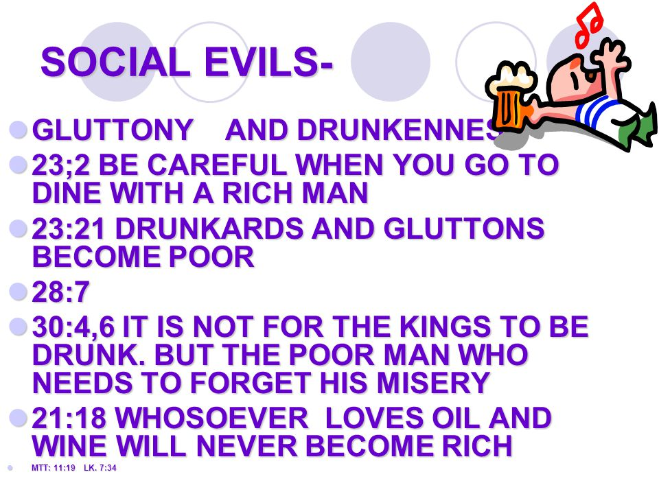 SOCIAL EVILS- GLUTTONY AND DRUNKENNESS GLUTTONY AND DRUNKENNESS 23;2 BE CAREFUL WHEN YOU GO TO DINE WITH A RICH MAN 23;2 BE CAREFUL WHEN YOU GO TO DINE WITH A RICH MAN 23:21 DRUNKARDS AND GLUTTONS BECOME POOR 23:21 DRUNKARDS AND GLUTTONS BECOME POOR 28:7 28:7 30:4,6 IT IS NOT FOR THE KINGS TO BE DRUNK.