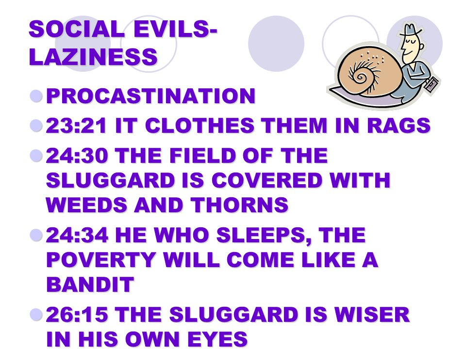 SOCIAL EVILS- LAZINESS PROCASTINATION PROCASTINATION 23:21 IT CLOTHES THEM IN RAGS 23:21 IT CLOTHES THEM IN RAGS 24:30 THE FIELD OF THE SLUGGARD IS COVERED WITH WEEDS AND THORNS 24:30 THE FIELD OF THE SLUGGARD IS COVERED WITH WEEDS AND THORNS 24:34 HE WHO SLEEPS, THE POVERTY WILL COME LIKE A BANDIT 24:34 HE WHO SLEEPS, THE POVERTY WILL COME LIKE A BANDIT 26:15 THE SLUGGARD IS WISER IN HIS OWN EYES 26:15 THE SLUGGARD IS WISER IN HIS OWN EYES