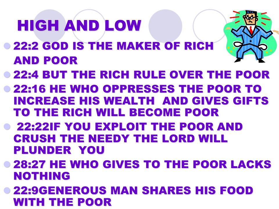 HIGH AND LOW 22:2 GOD IS THE MAKER OF RICH 22:2 GOD IS THE MAKER OF RICH AND POOR AND POOR 22:4 BUT THE RICH RULE OVER THE POOR 22:4 BUT THE RICH RULE OVER THE POOR 22:16 HE WHO OPPRESSES THE POOR TO INCREASE HIS WEALTH AND GIVES GIFTS TO THE RICH WILL BECOME POOR 22:16 HE WHO OPPRESSES THE POOR TO INCREASE HIS WEALTH AND GIVES GIFTS TO THE RICH WILL BECOME POOR 22:22IF YOU EXPLOIT THE POOR AND CRUSH THE NEEDY THE LORD WILL PLUNDER YOU 22:22IF YOU EXPLOIT THE POOR AND CRUSH THE NEEDY THE LORD WILL PLUNDER YOU 28:27 HE WHO GIVES TO THE POOR LACKS NOTHING 28:27 HE WHO GIVES TO THE POOR LACKS NOTHING 22:9GENEROUS MAN SHARES HIS FOOD WITH THE POOR 22:9GENEROUS MAN SHARES HIS FOOD WITH THE POOR