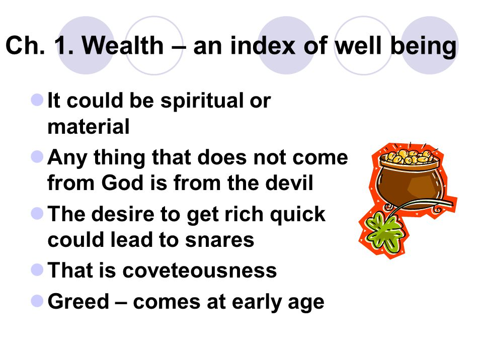 Ch. 1. Wealth – an index of well being It could be spiritual or material Any thing that does not come from God is from the devil The desire to get ric