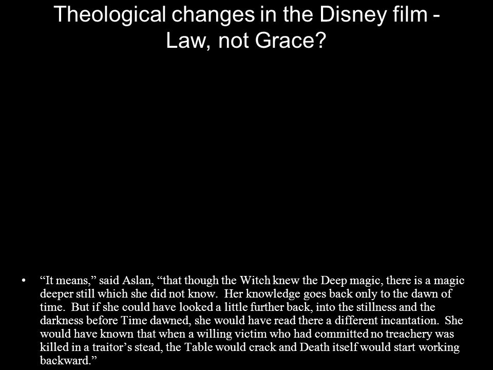 "Theological changes in the Disney film - Law, not Grace? ""It means,"" said Aslan, ""that though the Witch knew the Deep magic, there is a magic deeper s"