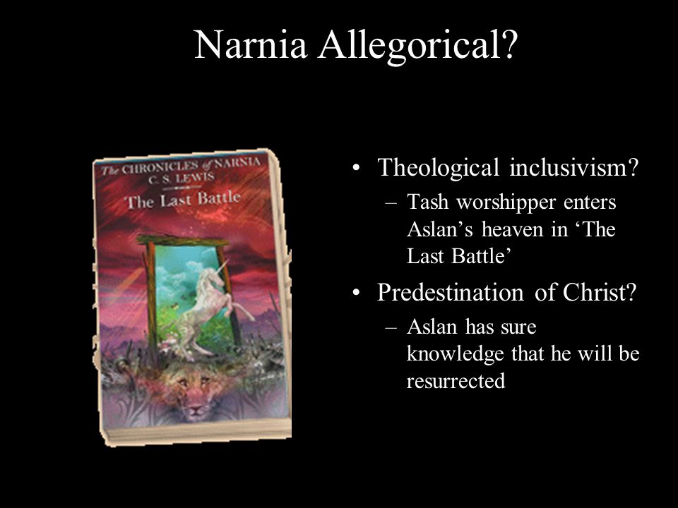 Narnia Allegorical? Theological inclusivism? –Tash worshipper enters Aslan's heaven in 'The Last Battle' Predestination of Christ? –Aslan has sure kno