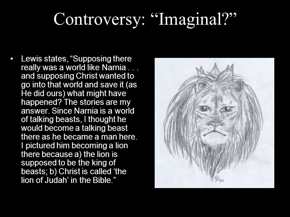 "Controversy: ""Imaginal?"" Lewis states, ""Supposing there really was a world like Narnia... and supposing Christ wanted to go into that world and save i"