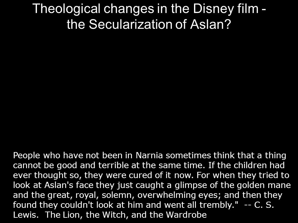 Theological changes in the Disney film - the Secularization of Aslan? People who have not been in Narnia sometimes think that a thing cannot be good a