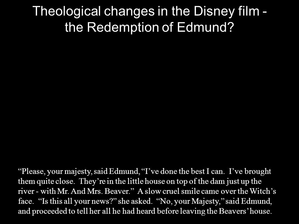 "Theological changes in the Disney film - the Redemption of Edmund? ""Please, your majesty, said Edmund, ""I've done the best I can. I've brought them qu"