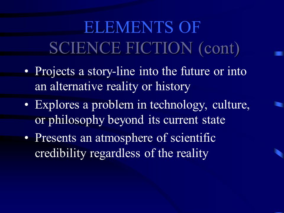 ELEMENTS OF SCIENCE FICTION Explores the marvels of discovery and achievement that may result from science and technology Usually speculative in nature Assumes change as a given
