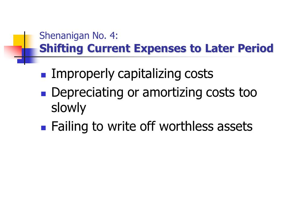 Shifting Current Expenses to Later Period Shenanigan No. 4: Shifting Current Expenses to Later Period Improperly capitalizing costs Depreciating or am