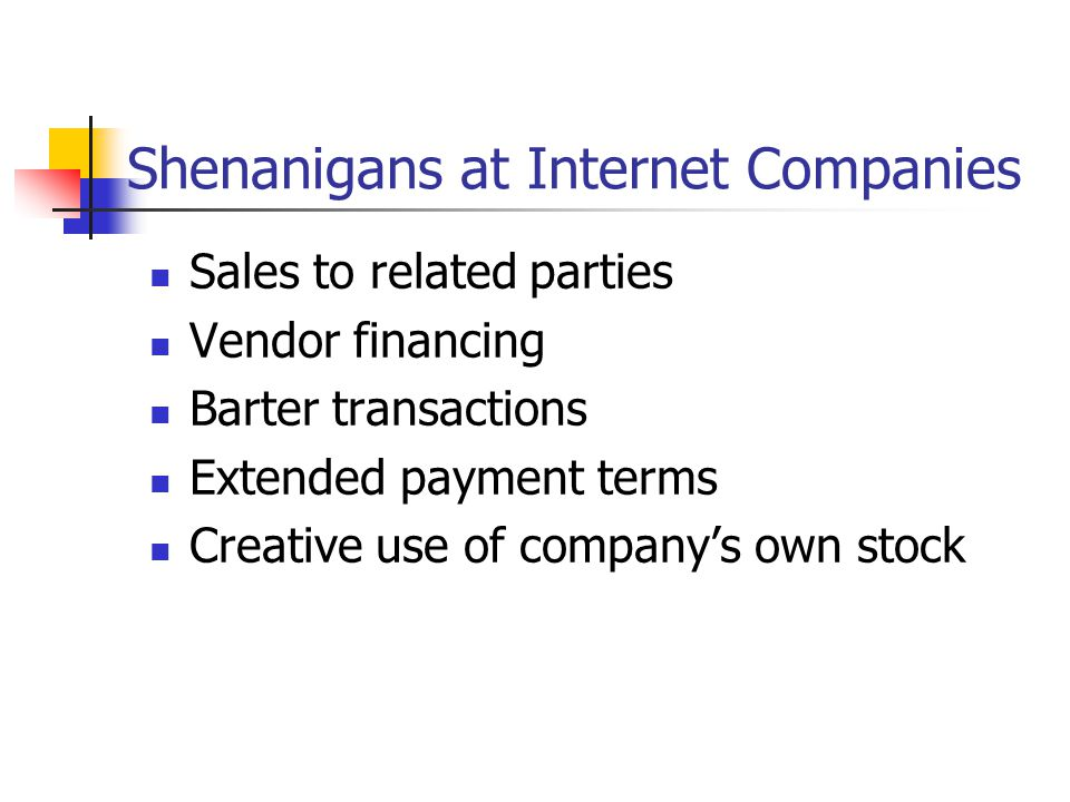 Shenanigans at Internet Companies Sales to related parties Vendor financing Barter transactions Extended payment terms Creative use of company's own s