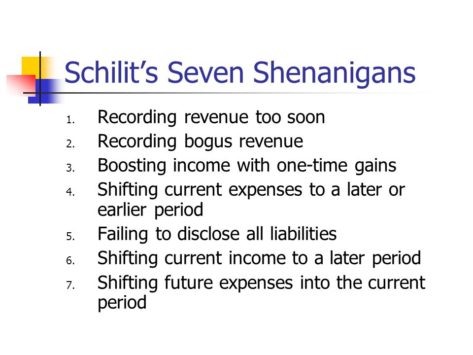 Schilit's Seven Shenanigans 1. Recording revenue too soon 2. Recording bogus revenue 3. Boosting income with one-time gains 4. Shifting current expens