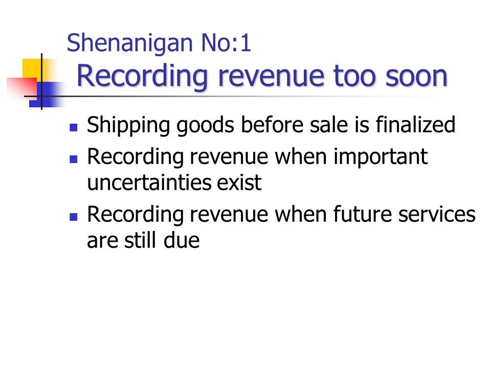 Recording revenue too soon Shenanigan No:1 Recording revenue too soon Shipping goods before sale is finalized Recording revenue when important uncertainties exist Recording revenue when future services are still due