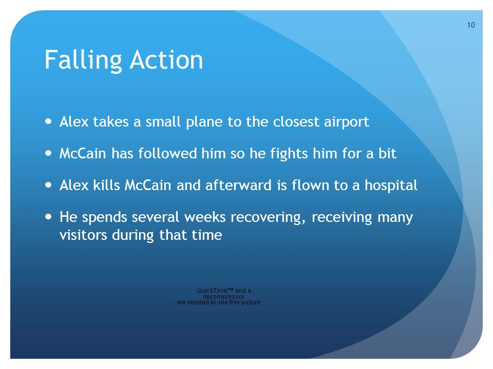 10 Falling Action Alex takes a small plane to the closest airport McCain has followed him so he fights him for a bit Alex kills McCain and afterward is flown to a hospital He spends several weeks recovering, receiving many visitors during that time 10