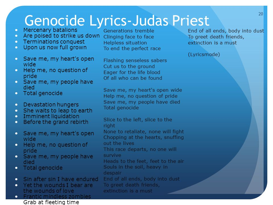 20 Genocide Lyrics-Judas Priest Mercenary batalions Are poised to strike us down Terminations conquest Upon us now full grown Save me, my heart s open wide Help me, no question of pride Save me, my people have died Total genocide Devastation hungers She waits to leap to earth Imminent liquidation Before the grand rebirth Save me, my heart s open wide Help me, no question of pride Save me, my people have died Total genocide Sin after sin I have endured Yet the wounds I bear are the wounds of love Frantic mindless zombies Grab at fleeting time Lost in cold perplexion Waiting for the sign 20 Generations tremble Clinging face to face Helpless situation To end the perfect race Flashing senseless sabers Cut us to the ground Eager for the life blood Of all who can be found Save me, my heart s open wide Help me, no question of pride Save me, my people have died Total genocide Slice to the left, slice to the right None to retaliate, none will fight Chopping at the hearts, snuffing out the lives This race departs, no one will survive Heads to the feet, feet to the air Souls in the soil, heavy in despair End of all ends, body into dust To greet death friends, extinction is a must End of all ends, body into dust To greet death friends, extinction is a must (Lyricsmode)