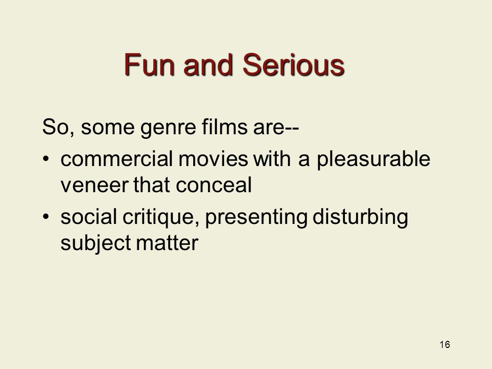 16 Fun and Serious So, some genre films are-- commercial movies with a pleasurable veneer that conceal social critique, presenting disturbing subject matter