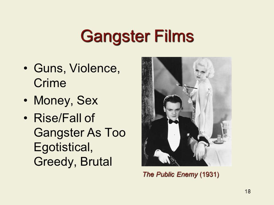 Gangster Films Guns, Violence, Crime Money, Sex Rise/Fall of Gangster As Too Egotistical, Greedy, Brutal 18 The Public Enemy (1931)