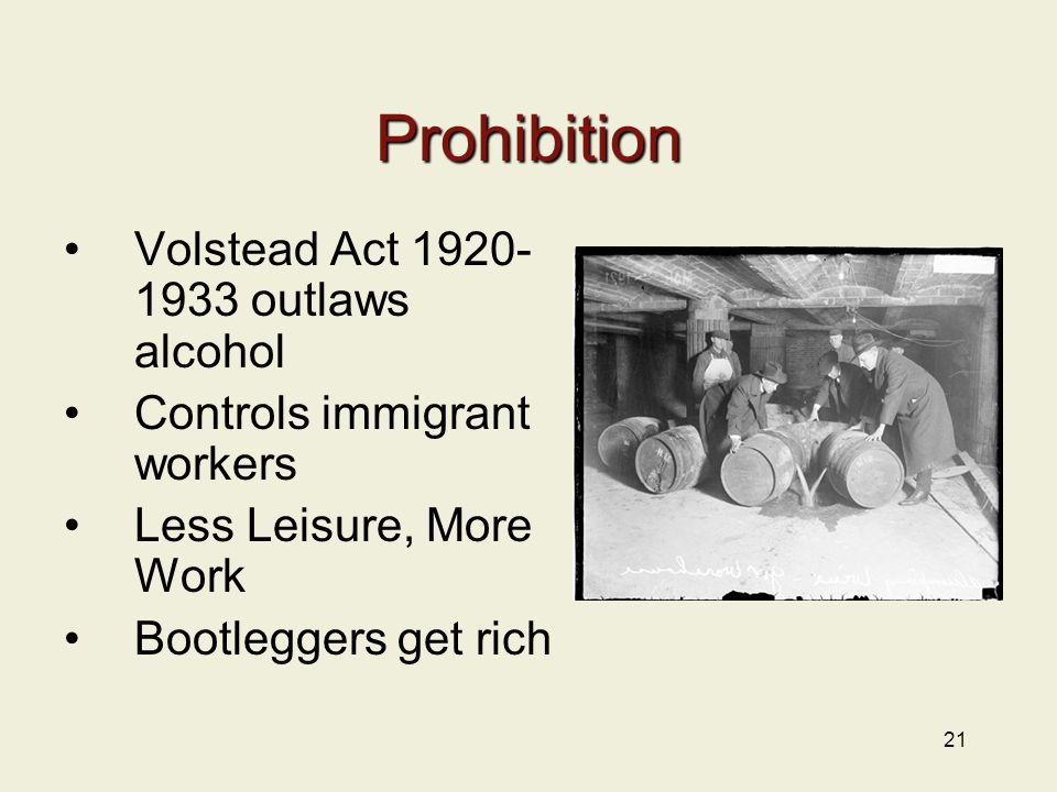 21 Prohibition Volstead Act 1920- 1933 outlaws alcohol Controls immigrant workers Less Leisure, More Work Bootleggers get rich