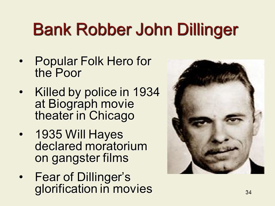 34 Bank Robber John Dillinger Popular Folk Hero for the PoorPopular Folk Hero for the Poor Killed by police in 1934 at Biograph movie theater in ChicagoKilled by police in 1934 at Biograph movie theater in Chicago 1935 Will Hayes declared moratorium on gangster films1935 Will Hayes declared moratorium on gangster films Fear of Dillinger's glorification in moviesFear of Dillinger's glorification in movies