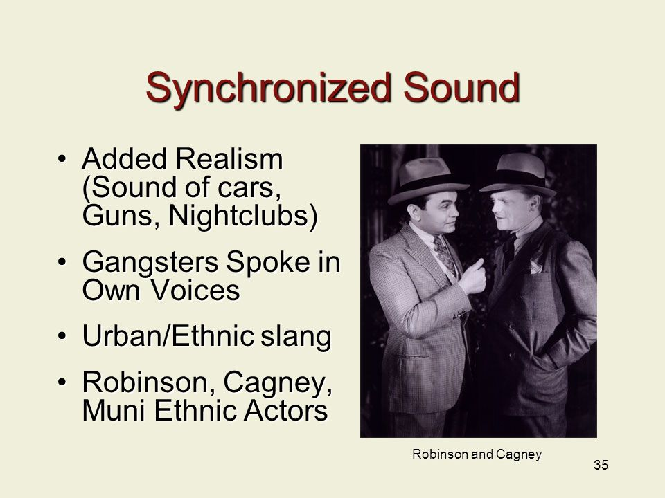 35 Synchronized Sound Added Realism (Sound of cars, Guns, Nightclubs)Added Realism (Sound of cars, Guns, Nightclubs) Gangsters Spoke in Own VoicesGangsters Spoke in Own Voices Urban/Ethnic slangUrban/Ethnic slang Robinson, Cagney, Muni Ethnic ActorsRobinson, Cagney, Muni Ethnic Actors Robinson and Cagney