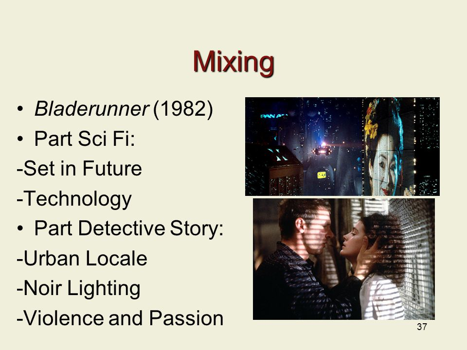 Mixing Bladerunner (1982) Part Sci Fi: -Set in Future -Technology Part Detective Story: -Urban Locale -Noir Lighting -Violence and Passion 37