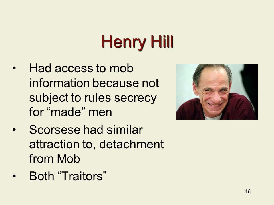 46 Henry Hill Had access to mob information because not subject to rules secrecy for made men Scorsese had similar attraction to, detachment from Mob Both Traitors