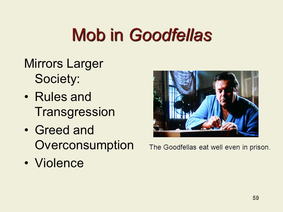 59 Mob in Goodfellas Mirrors Larger Society: Rules and Transgression Greed and Overconsumption Violence The Goodfellas eat well even in prison.