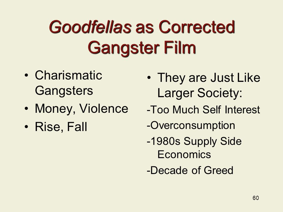Goodfellas as Corrected Gangster Film Charismatic Gangsters Money, Violence Rise, Fall They are Just Like Larger Society: -Too Much Self Interest -Overconsumption -1980s Supply Side Economics -Decade of Greed 60