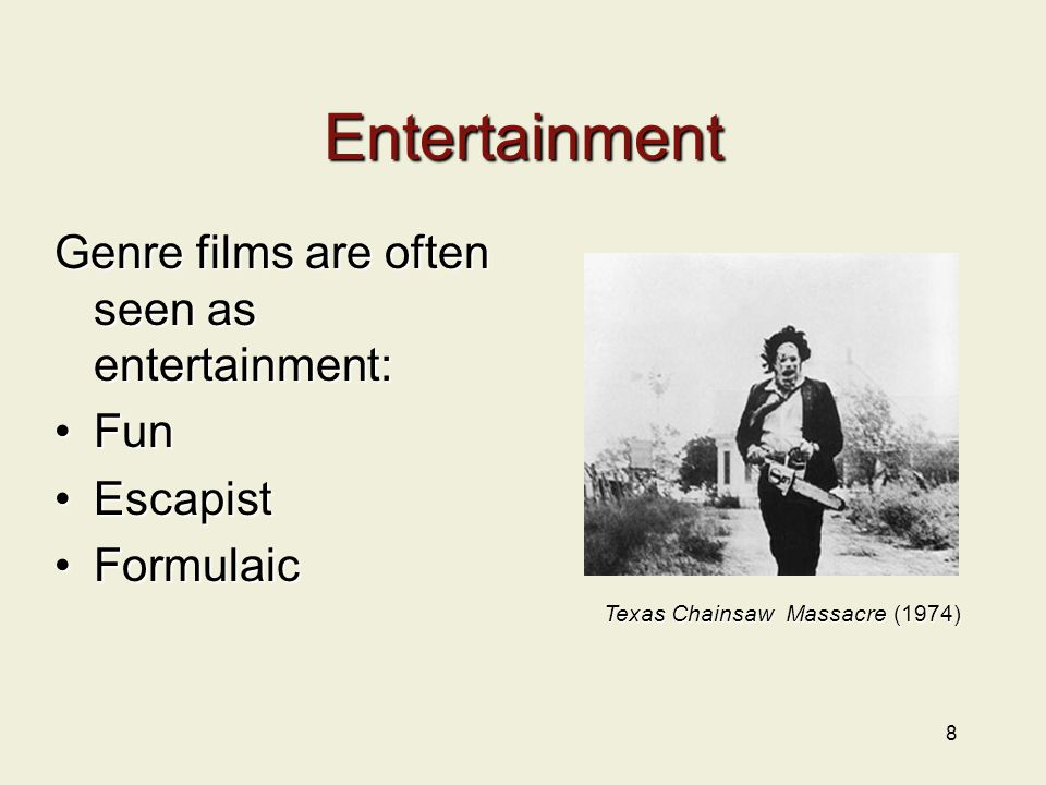 8 Entertainment Genre films are often seen as entertainment: FunFun EscapistEscapist FormulaicFormulaic Texas Chainsaw Massacre (1974)