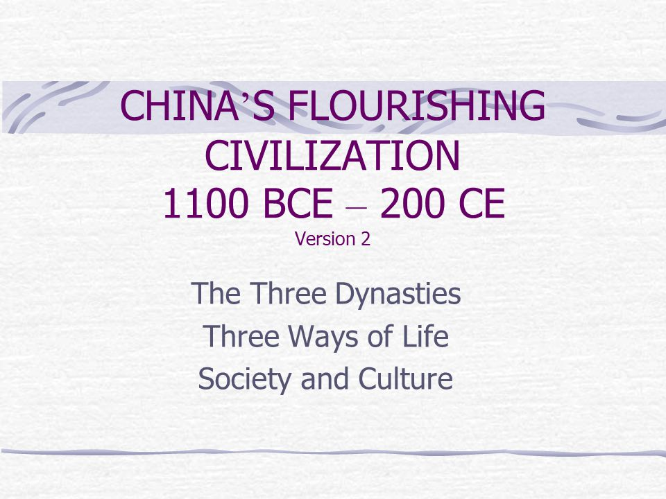 CHINA ' S FLOURISHING CIVILIZATION 1100 BCE – 200 CE Version 2 The Three Dynasties Three Ways of Life Society and Culture