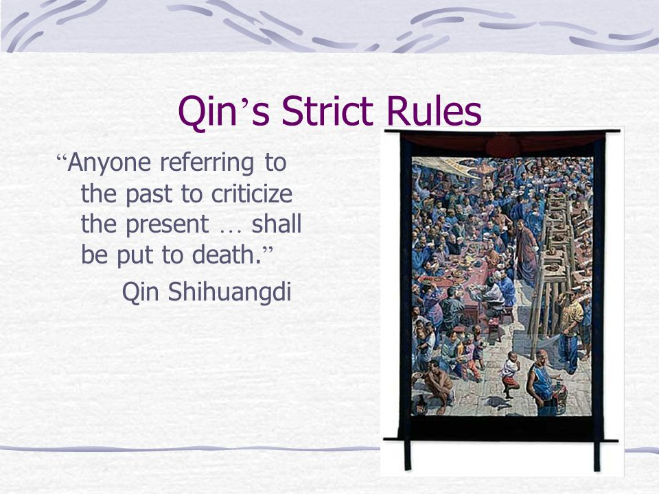 Qin ' s Strict Rules Anyone referring to the past to criticize the present … shall be put to death.