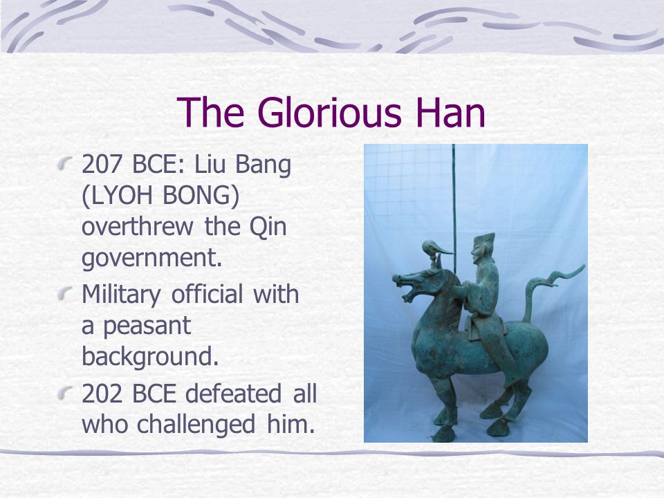 The Glorious Han 207 BCE: Liu Bang (LYOH BONG) overthrew the Qin government.
