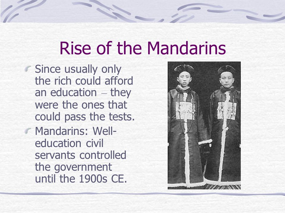 Rise of the Mandarins Since usually only the rich could afford an education – they were the ones that could pass the tests.