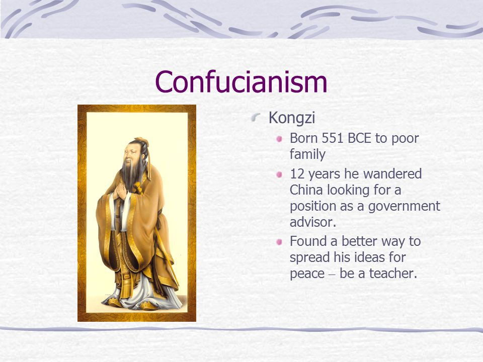 Confucianism Kongzi Born 551 BCE to poor family 12 years he wandered China looking for a position as a government advisor.