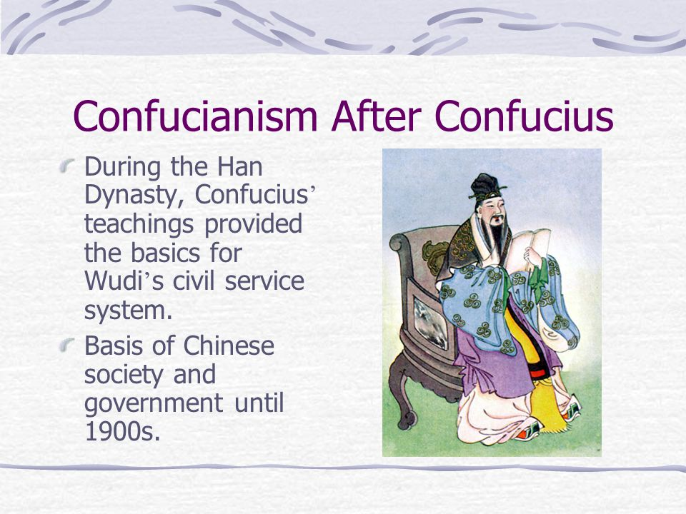 Confucianism After Confucius During the Han Dynasty, Confucius ' teachings provided the basics for Wudi ' s civil service system.