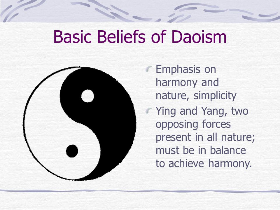 Basic Beliefs of Daoism Emphasis on harmony and nature, simplicity Ying and Yang, two opposing forces present in all nature; must be in balance to achieve harmony.