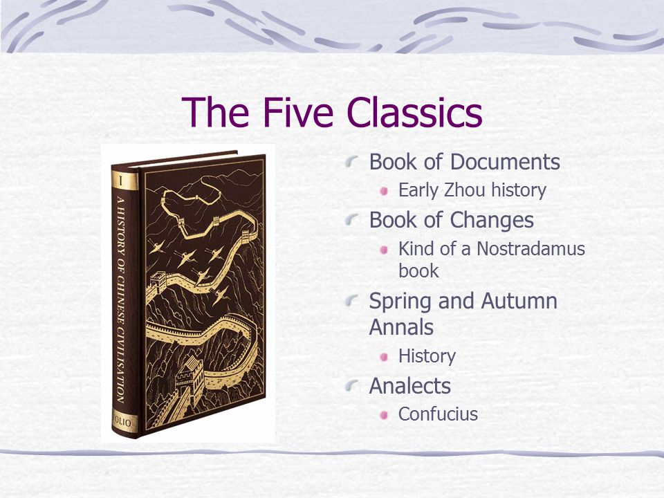 The Five Classics Book of Documents Early Zhou history Book of Changes Kind of a Nostradamus book Spring and Autumn Annals History Analects Confucius