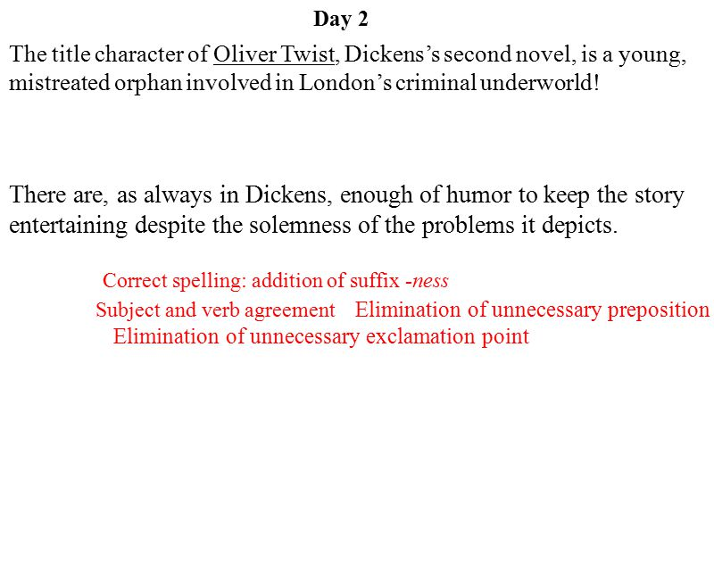 Day 2 Elimination of unnecessary exclamation point Subject and verb agreement Elimination of unnecessary preposition Correct spelling: addition of suffix -ness The title character of Oliver Twist, Dickens's second novel, is a young, mistreated orphan involved in London's criminal underworld.