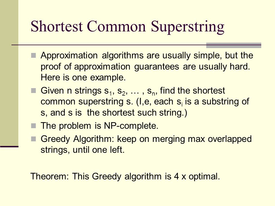Shortest Common Superstring Approximation algorithms are usually simple, but the proof of approximation guarantees are usually hard.