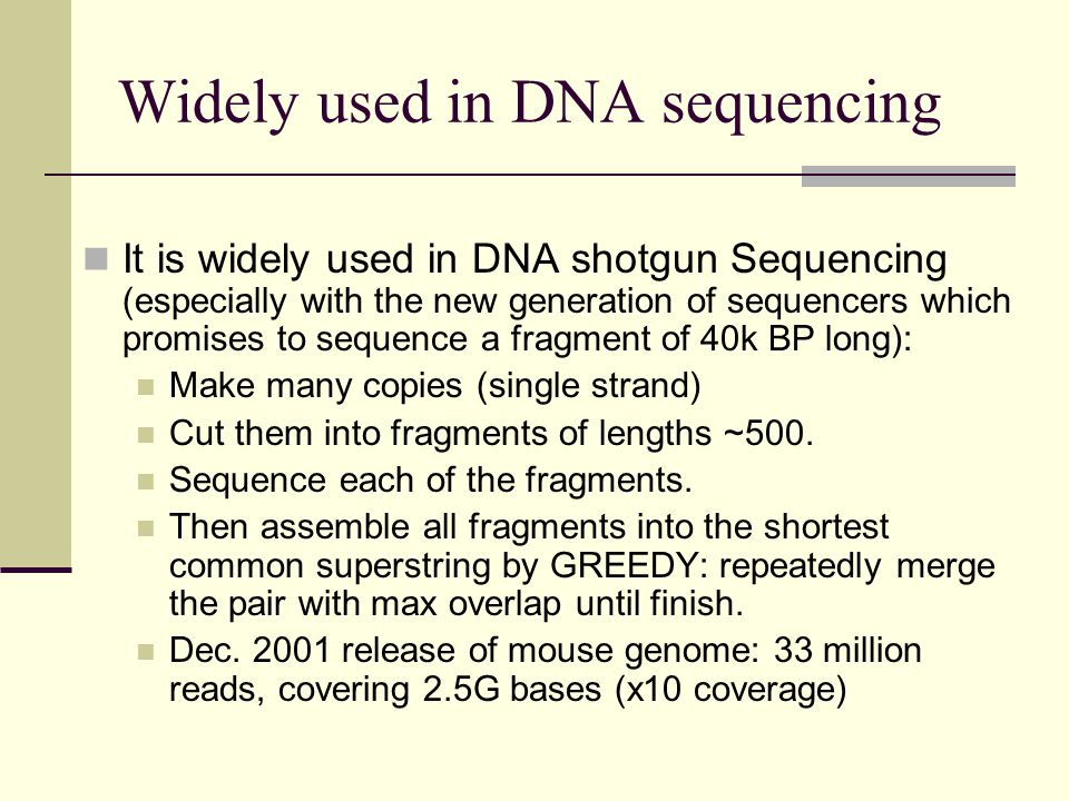 Widely used in DNA sequencing It is widely used in DNA shotgun Sequencing (especially with the new generation of sequencers which promises to sequence a fragment of 40k BP long): Make many copies (single strand) Cut them into fragments of lengths ~500.