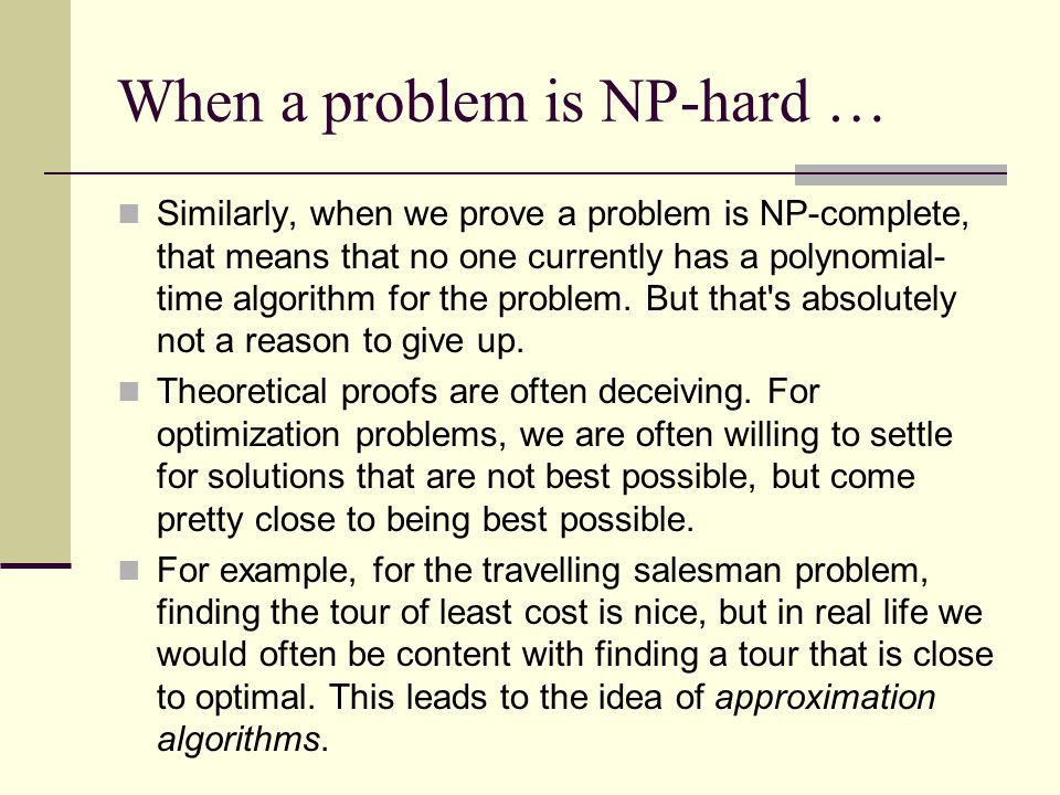 When a problem is NP-hard … Similarly, when we prove a problem is NP-complete, that means that no one currently has a polynomial- time algorithm for the problem.