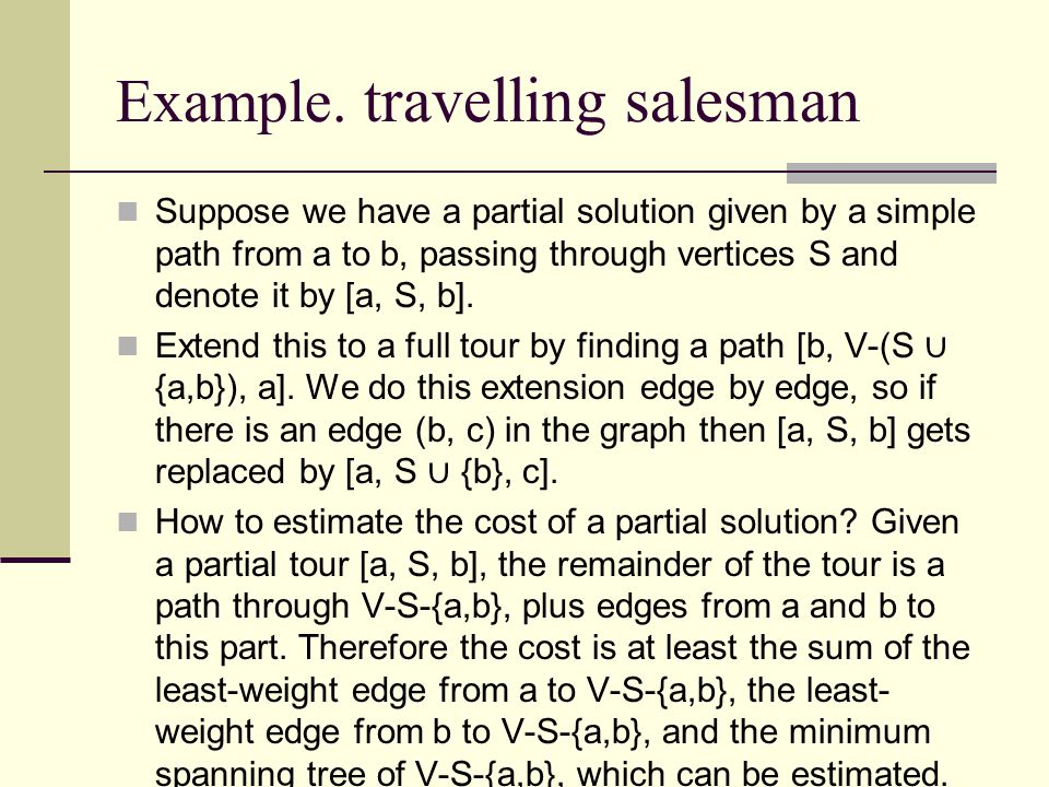 Example. travelling salesman Suppose we have a partial solution given by a simple path from a to b, passing through vertices S and denote it by [a, S,