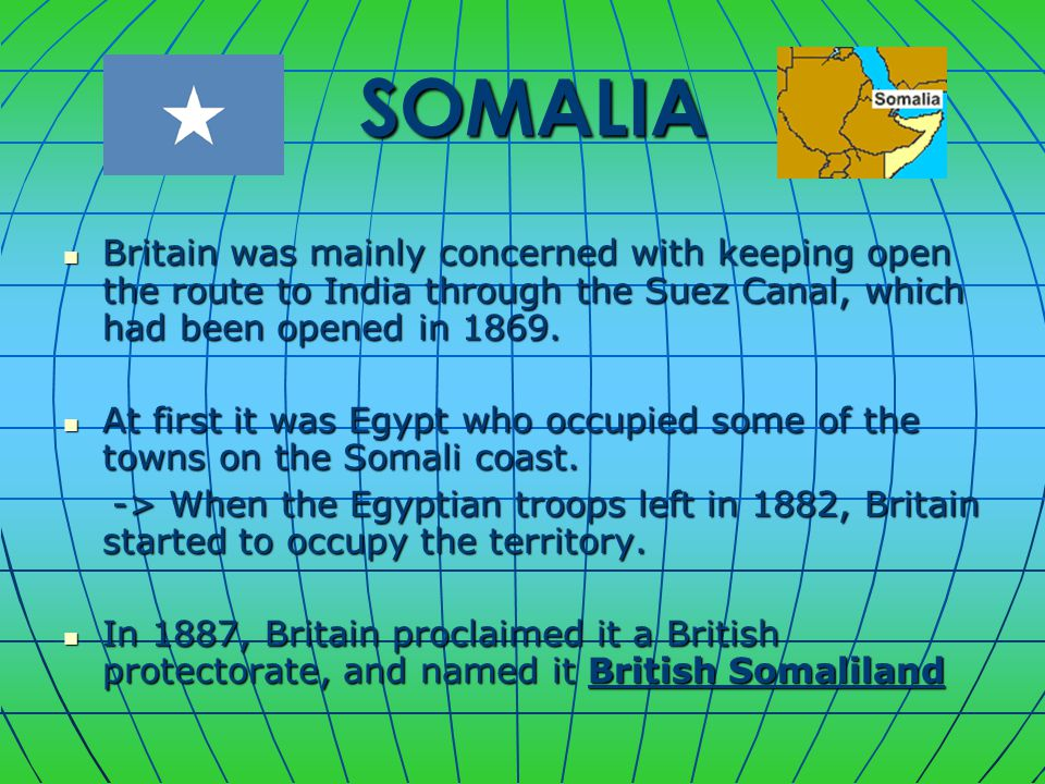SOMALIA SOMALIA Britain was mainly concerned with keeping open the route to India through the Suez Canal, which had been opened in 1869.