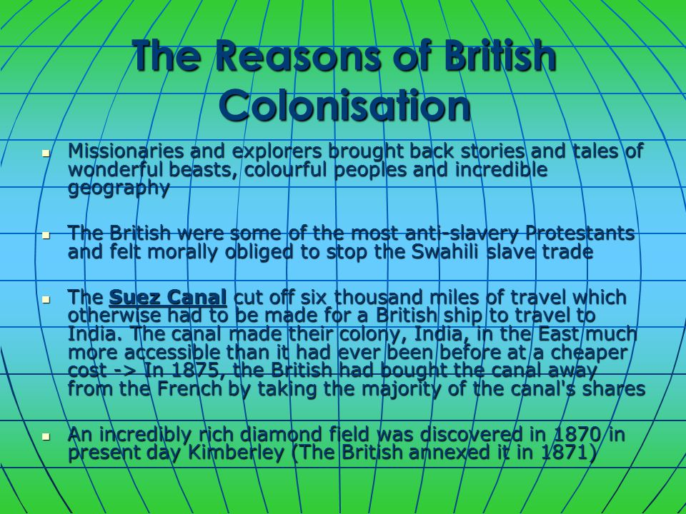 The Reasons of British Colonisation Missionaries and explorers brought back stories and tales of wonderful beasts, colourful peoples and incredible geography Missionaries and explorers brought back stories and tales of wonderful beasts, colourful peoples and incredible geography The British were some of the most anti-slavery Protestants and felt morally obliged to stop the Swahili slave trade The British were some of the most anti-slavery Protestants and felt morally obliged to stop the Swahili slave trade The Suez Canal cut off six thousand miles of travel which otherwise had to be made for a British ship to travel to India.