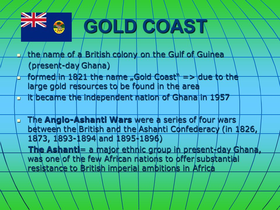 "GOLD COAST GOLD COAST the name of a British colony on the Gulf of Guinea the name of a British colony on the Gulf of Guinea (present-day Ghana) (present-day Ghana) formed in 1821 the name ""Gold Coast => due to the large gold resources to be found in the area formed in 1821 the name ""Gold Coast => due to the large gold resources to be found in the area it became the independent nation of Ghana in 1957 it became the independent nation of Ghana in 1957 The Anglo-Ashanti Wars were a series of four wars between the British and the Ashanti Confederacy (in 1826, 1873, 1893-1894 and 1895-1896) The Anglo-Ashanti Wars were a series of four wars between the British and the Ashanti Confederacy (in 1826, 1873, 1893-1894 and 1895-1896) The Ashanti= a major ethnic group in present-day Ghana, was one of the few African nations to offer substantial resistance to British imperial ambitions in Africa The Ashanti= a major ethnic group in present-day Ghana, was one of the few African nations to offer substantial resistance to British imperial ambitions in Africa"