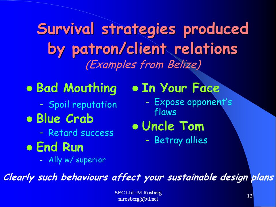 SEC Ltd--M.Rosberg mrosberg@btl.net 12 Survival strategies produced by patron/client relations Survival strategies produced by patron/client relations (Examples from Belize) Bad Mouthing – Spoil reputation Blue Crab – Retard success End Run – Ally w/ superior In Your Face – Expose opponent's flaws Uncle Tom – Betray allies Clearly such behaviours affect your sustainable design plans