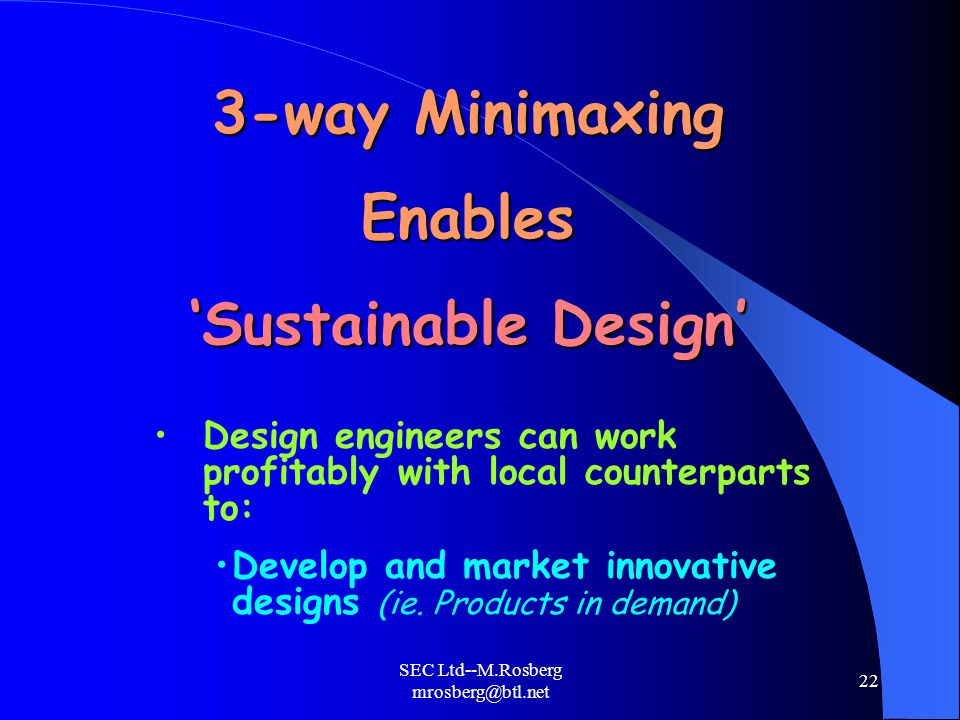 SEC Ltd--M.Rosberg mrosberg@btl.net 22 3-way Minimaxing Enables 'Sustainable Design' Design engineers can work profitably with local counterparts to: Develop and market innovative designs (ie.