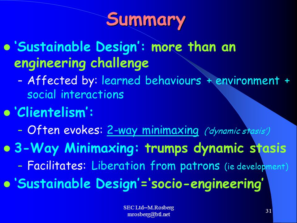 SEC Ltd--M.Rosberg mrosberg@btl.net 31Summary 'Sustainable Design': more than an engineering challenge – Affected by: learned behaviours + environment + social interactions 'Clientelism': – Often evokes: 2-way minimaxing ('dynamic stasis') 3-Way Minimaxing: trumps dynamic stasis – Facilitates: Liberation from patrons (ie development) 'Sustainable Design'='socio-engineering'