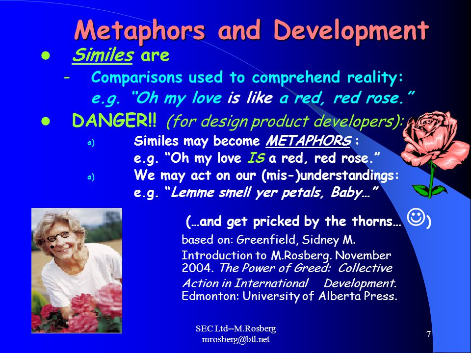 SEC Ltd--M.Rosberg mrosberg@btl.net 7 Metaphors and Development Similes are – Comparisons used to comprehend reality: e.g.