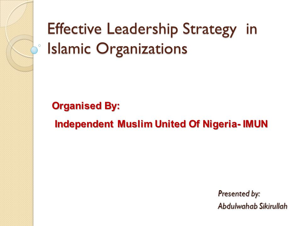 Effective Leadership Strategy in Islamic Organizations Presented by: Abdulwahab Sikirullah Organised By: Independent Muslim United Of Nigeria- IMUN Independent Muslim United Of Nigeria- IMUN