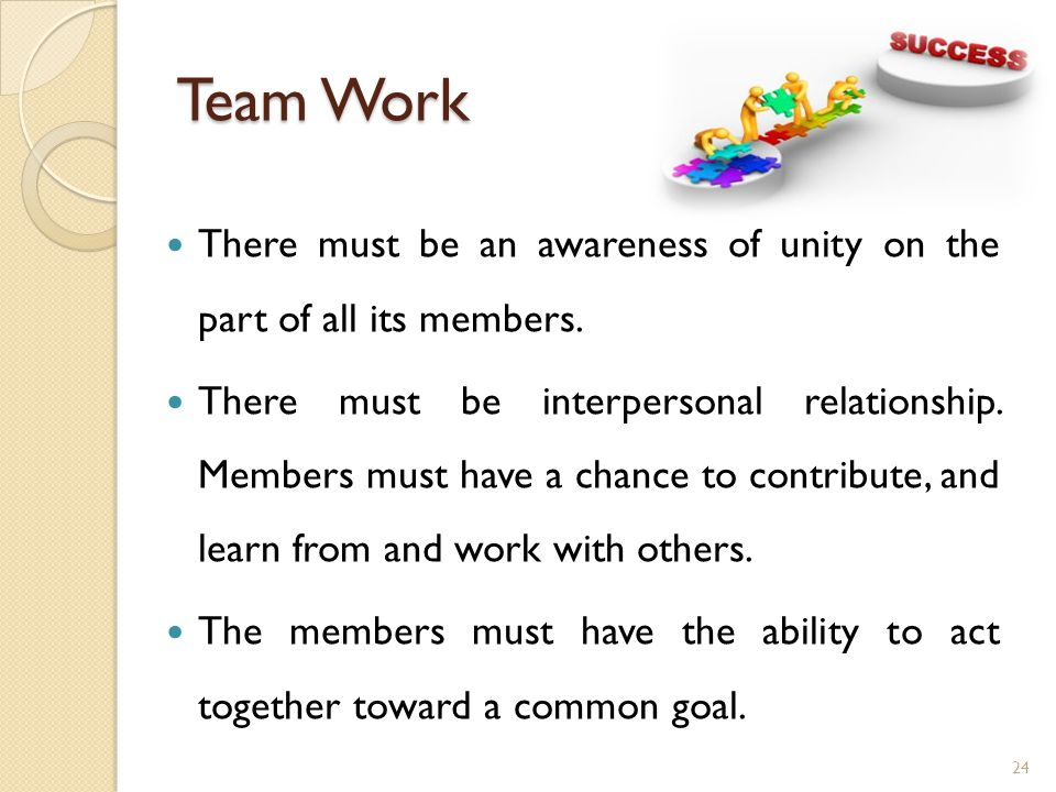 Team Work There must be an awareness of unity on the part of all its members.