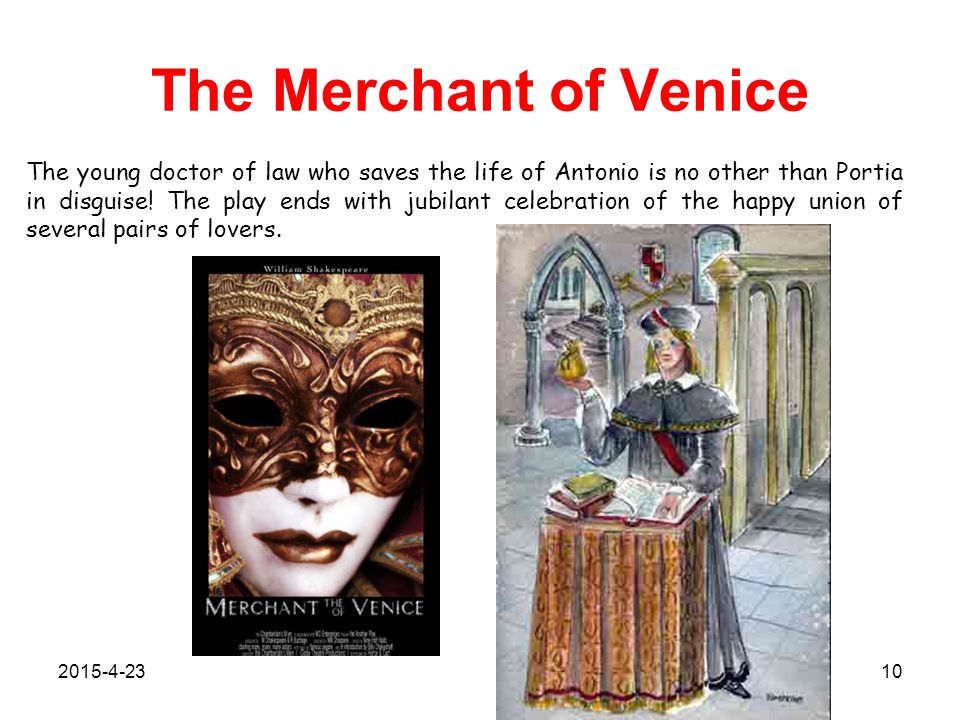 The Merchant of Venice The young doctor of law who saves the life of Antonio is no other than Portia in disguise.