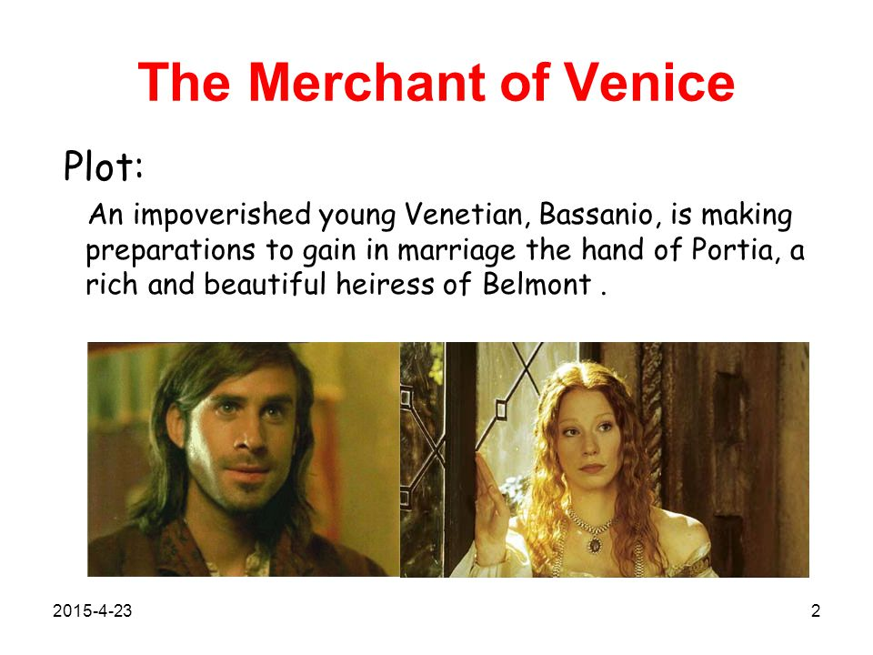 The Merchant of Venice Plot: An impoverished young Venetian, Bassanio, is making preparations to gain in marriage the hand of Portia, a rich and beautiful heiress of Belmont.